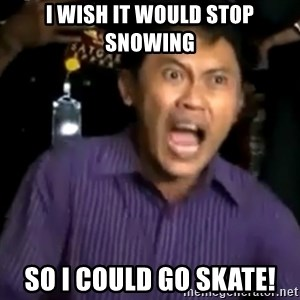 arya wiguna meme - I wish it would stop snowing So I could go skate!