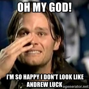 crying tom brady - Oh My God!  I'M SO HAPPY I don't look like andrew luck