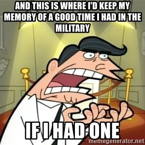 Timmy turner's dad IF I HAD ONE! - and this is where i'd keep my memory of a good time i had in the military if i had one