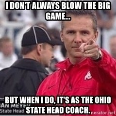 i dont always blow the big game but when i do its as the ohio state head coach urban meyer meme generator