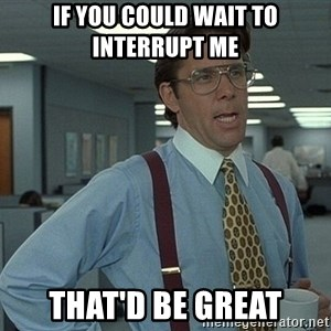 That'd be great guy - If you could Wait to Interrupt me That'D be great