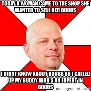 Pawn Stars - Today a woman came to the shop she wanted to sell her boobs i didnt know about boobs so i called up my buddy who's an expert in boobs