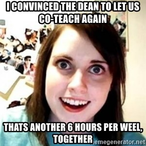 OAG - I CONVINCED THE DEAN TO LET US CO-TEACH AGAIN THATS ANOTHER 6 HOURS PER WEEL, TOGETHER