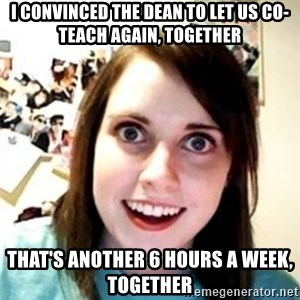 OAG - I CONVINCED THE DEAN TO LET US CO-TEACH AGAIN, TOGETHER THAT'S ANOTHER 6 HOURS A WEEK, TOGETHER