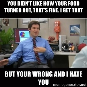 You're wrong and I hate you - you didn't like how your food turned out, That'S FINE. I GET THAT BUT YOUR WRONG AND I HATE YOU
