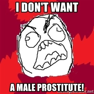 Rage FU - I don't want A MALE PROSTITUTE!