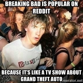 -Sudden Clarity Clarence - breaking bad is popular on reddit because it's like a tv show about grand theft auto