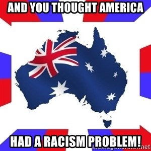 australia - and you thought america had a racism problem!