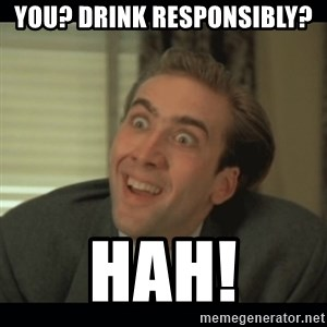 Nick Cage - you? Drink responsibly? hah!