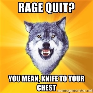 Courage Wolf - rage quit? you mean, knife to your chest