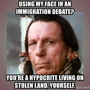 Crying Indian - using my face in an immigration debate? you're a hypocrite living on stolen land, yourself.