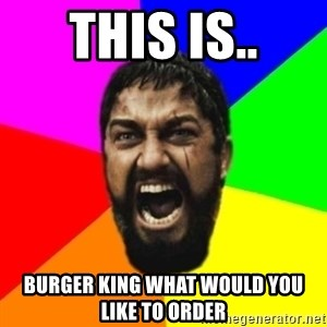 sparta - This is.. burger king what would you like to order