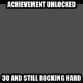 Achievement Unlocked - ACHIEVEMENT UNLOCKED 30 AND STILL ROCKING HARD