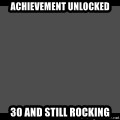 Achievement Unlocked - ACHIEVEMENT UNLOCKED 30 AND STILL ROCKING
