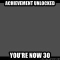 Achievement Unlocked - ACHIEVEMENT UNLOCKED YOU'RE NOW 30