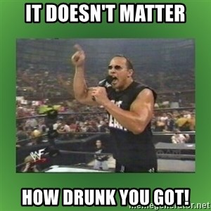 The Rock It Doesn't Matter - it doesn't matter how drunk you got!
