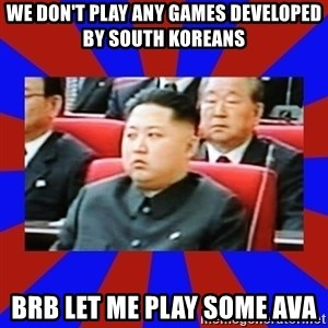 kim jong un - we don't play any games developed by south koreans brb let me play some ava