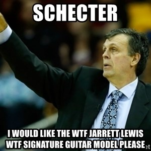 Kevin McFail Meme - Schecter I would like the WTF Jarrett Lewis wtf signature guitar model please