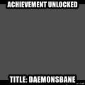 Achievement Unlocked - Achievement Unlocked Title: Daemonsbane