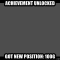 Achievement Unlocked - Achievement unlocked Got new position: 100G