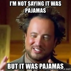 Ancient Aliens Meme - I'm not saying it was pajamas but it was pajamas