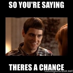 Lloyd-So you're saying there's a chance! - SO YOU'RE SAYING  THERES A CHANCE