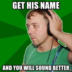 Sarcastic Soundman - Get his name And you will sound better