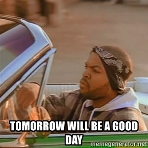 Good Day Ice Cube -  tomorrow will be a good day