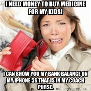 Broke bitches - I need money to buy medicine for my kids! I can show you my bank balance on my iPhone 5s that is in my coach purse.