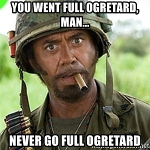 You went full retard man, never go full retard - You went full ogretard, man... never go full ogretard