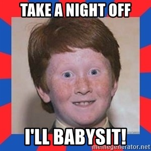 overconfident ginger kid - Take a night off I'll babysit!