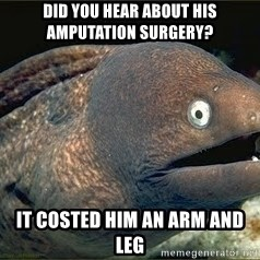 Bad Joke Eel v2.0 - Did you hear about his amputation surgery? It costed him an arm and leg