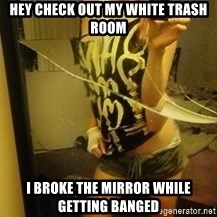 Dirtbag Kenyel  - hey check out my white trash room i broke the mirror while getting banged
