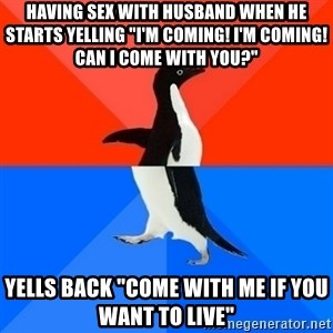 """Socially Awesome Awkward Penguin - Having sex with husband when he starts yelling """"I'm coming! I'm coming! can i come with you?"""" yells back """"come with me if you want to live"""""""