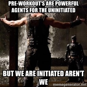 Bane Let the Games Begin - Pre-Workout's are powerful agents for the uninitiated But we are initiated aren't we