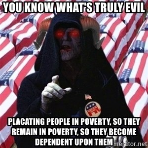 Evil Republican - You know what's truly evil Placating people in poverty, so they remain in poverty, so they become dependent upon them