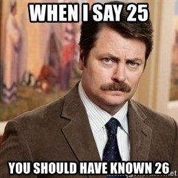 Ron Swanson - when I say 25 you should have known 26
