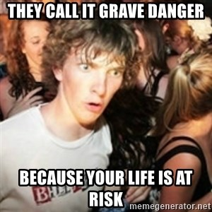 sudden realization guy - They call it grave danger Because your life is at risk
