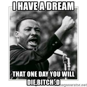 I HAVE A DREAM - I have a dream That one day you will die,bitch :D