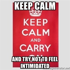 Keep Calm - Keep Calm and try not to feel intimidated