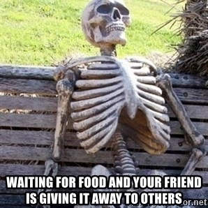 Waiting skeleton meme -  Waiting For Food And Your Friend Is Giving It Away To Others
