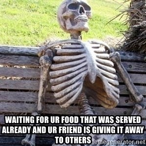 Waiting skeleton meme -  Waiting For Ur Food That Was Served Already And Ur Friend Is Giving It Away To Others