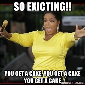 Overly-Excited Oprah!!!  - sO eXICTING!! YOU GET A CAKE, YOU GET A CAKE YOU GET A CAKE