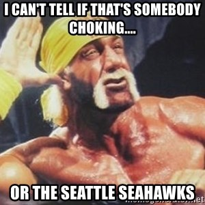 Hulk Hogan can't hear you - i can't tell if that's somebody choking.... or the Seattle Seahawks