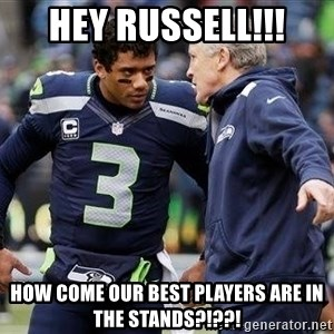 Russell Wilson and Pete Carroll - Hey Russell!!! How come our best players are in the stands?!??!