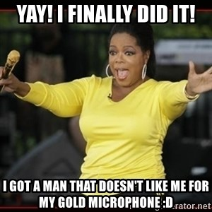 Overly-Excited Oprah!!!  - Yay! I finally did it! I got a man that doesn't like me for my gold microphone :D