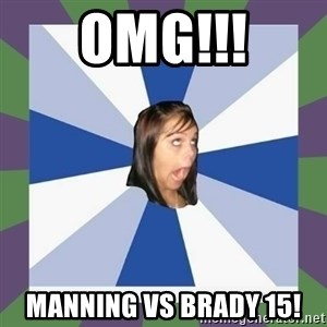 Annoying FB girl - OMG!!! MANNING VS BRADY 15!