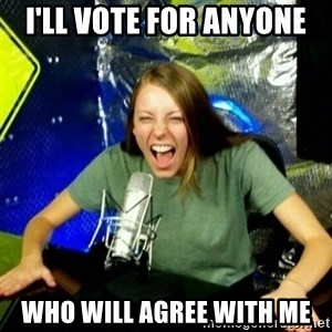 Unfunny/Uninformed Podcast Girl - I'll vote for anyone who will agree with me