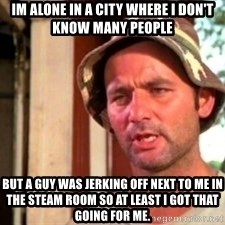 Bill Murray Caddyshack - Im alone in a city where I don't know many people but a guy was jerking off next to me in the steam room so at least i got that going for me.