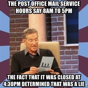 maury povich lol - the post office mail service hours say 8AM to 5PM The fact that it was closed at 4:30pm determined that was a lie